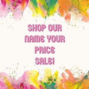 Shop Our NAME YOUR PRICE Sale!!